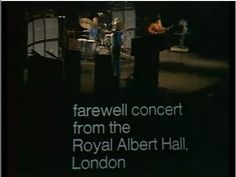 ▶ Cream Farewell Concert - Farewell Concert is the live recording of the Cream's final concert at the Royal Albert Hall on 26 November 1968. Aside from the band's reunion concert in 2005, it is Cream's only official full concert release on video. It was originally broadcast by the BBC on 5 January 1969. It was not released on video in the US until 1977. The opening act for the concert was future progressive rock stars Yes who were just starting out.