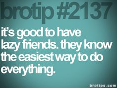 brotip #2137 it's good to have  lazy friends. they know  the easiest way to do  everything.