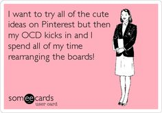 I want to try all of the cute ideas on Pinterest but then my OCD kicks in and I spend all of my time rearranging the boards!