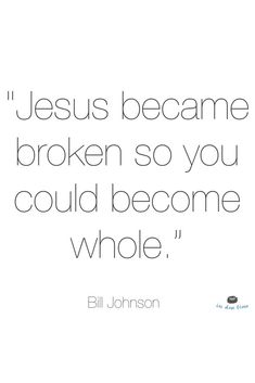 "''Jesus became broken so you could become whole."" Bill Johnson"
