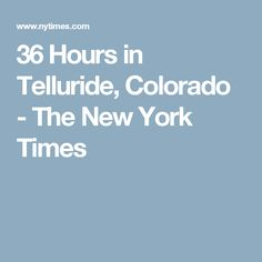 36 Hours in Telluride, Colorado - The New York Times