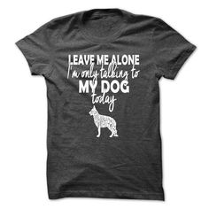 Im only talking to my German Shepherd today (white print)