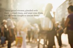 """""""Jesus pitied sinners, pleaded with them, warned them, and wept over them, but He never sought to amuse them."""" -Alistair Begg"""