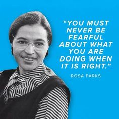 You must never be fearful about what you are doing when it is right. - Rosa Parks civil rights activist black folk hero