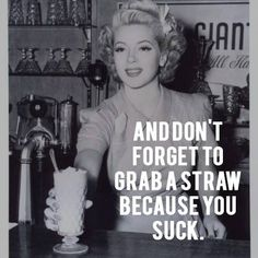 GAH, WHY DIDN'T WE SAY THIS TO SOME OF THE ASHOLLES AT GAGNEY'S?!?