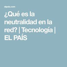 ¿Qué es la neutralidad en la red? | Tecnología | EL PAÍS