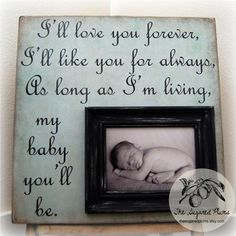 "Saying from the children's book (that always makes me cry) ""Love You Forever"" by Robert Munsch.  Book + Frame = priceless!"