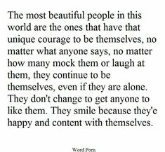 The most beautiful people in this world are the ones that have that unique courage to be themselves, no matter what anyone says, no matter how many mock then or laugh at them, they continue to be themselves, even if they are alone. They don't change to get anyone to like them. They smile because they're happy and content with themselves.