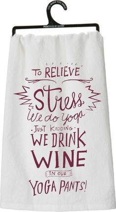 To Relieve Stress we do Yoga, Just Kidding, We Drink Wine in our Yoga Pants! Laugh, but you know it's true! This funny kitchen towel makes anyone who enters the kitchen giggle. Perfect for your yoga p
