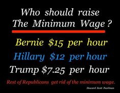Who should raise The Minimum Wage? | Bernie - $15 per hour; Hillary - $12 per hour; Trump $7.25 per hour | Rest of Republicans get rid of the minimum wage.