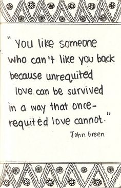 """"""" You like someone who can't like you back because unrequited love can be survived in a way that once-requited love cannot,"""" -John Green"""
