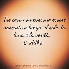Tre cose non possono essere nascoste a lungo: il sole, la luna e la verità. Buddha