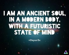 I AM an Ancient Soul, in a Modern Body, with a Futuristic State of Mind.