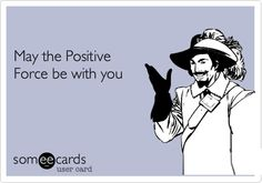 May the Positive Force be with you.