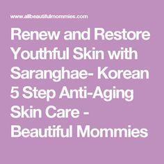 Renew and Restore Youthful Skin with Saranghae- Korean 5 Step Anti-Aging Skin Care  -  Beautiful Mommies