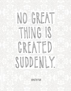 No great thing is created suddenly, it comes to those who are patient