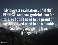 My biggest realization... I AM NOT PERFECT! And how grateful I am for this, so I don't need to be proud of anything. I just need to be a humble soul living and giving love. @mkgon10