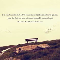 Een christen denkt niet dat God van ons zal houden omdat hij/zij goed is, maar dat God ons goed zal maken omdat Hij van ons houdt. Quote van CS Lewis  #God  http://www.dagelijksebroodkruimels.nl/god-zal-ons-goed-maken/