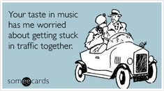Funny Confession Ecard: Your taste in music has me worried about getting stuck in traffic together.