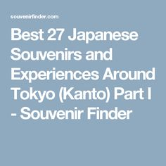 Best 27 Japanese Souvenirs and Experiences Around Tokyo (Kanto) Part I - Souvenir Finder