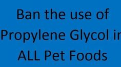 SPEAK OUT!  Tell the FDA: Ban the Use of Propylene Glycol in ALL Pet food and Treats!  Propylene Glycol is FDA approved because it is less toxic, notice I didn't say non toxic! The FDA even states that it has been known to cause kidney damage in several species, YET they refuse to ban it in pet food. UNACCEPTABLE! Please Sign and Share Widely!