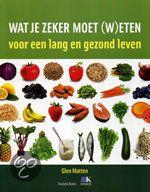 Wat Je Zeker Moet (W)Eten - Glenn Matten (2011). Voedingsinformatie voor een lang en gezond leven. Brits voedingsdeskundige. Wat hebben bosbessen en makreel gemeen? Het zijn zogenoemde superfoods: ingrediënten die extra gezond zijn. Dit boek biedt, ingedeeld van ontbijt tot en met toetjes, 100 dingen die je zeker moet eten, met recepten. Gezond eten was nog nooit zo gemakkelijk, én lekker!