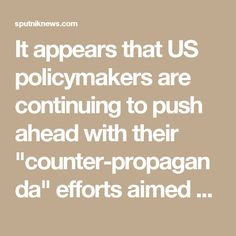 "It appears that US policymakers are continuing to push ahead with their ""counter-propaganda"" efforts aimed against state actors and, most notably, Russia. According to the Daily Beast, $160 million will be allocated for the Global Engagement Center (GEC) to counter ""foreign propaganda;"" an additional $100 million will be spent to ""support objective Russian-language journalism, counter 'fake news,' and support research on the effects of information warfare."""