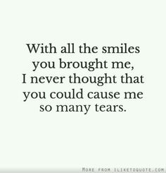 with all the smiles u brought me . I never thought that u could cause me so many tears .