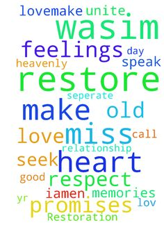 Restoration -  Heavenly father I ask you to restore our love.Make wasim miss me and call me. Restore my lov in wasims heart make him respect my feelings and miss me more each day. I pray that you speak to his heart and remind him of our good memories and promises to each other. Let No1 seperate us unite us lord I seek your help to restore this 4 yr old relationship. Make wasim love me iamen  Posted at: https://prayerrequest.com/t/AWX #pray #prayer #request #prayerrequest