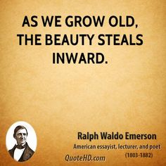 Ralph Waldo Emerson Quotes - As we grow old, the beauty steals inward. Poet Quotes, Life Quotes, Growing Quotes, Emerson Quotes, A Course In Miracles, Facebook Status, Ralph Waldo Emerson, Beauty Quotes, Happy Thoughts