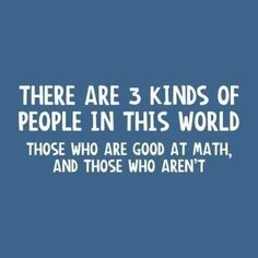 math joke There are 3 kinds of people in this world. Those who are good at math and those who aren't.