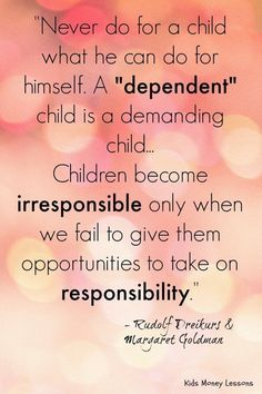 """""""Never do for a child what he can do for himself. A """"dependent"""" child is a demanding child. Children become irresponsible only when we fail to give them opportunities to take on responsibility."""" Parent tips Parenting Advice, Kids And Parenting, Parenting Styles, Parenting Classes, Foster Parenting, Tough Love Parenting, Parenting Websites, Gentle Parenting, Quotes For Kids"""