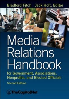 Media Relations Handbook for Government, Associations, Nonprofits, and Elected Officials, 2e by Bradford Fitch. $9.95. 332 pages. Publisher: TheCapitol.Net; 2nd edition (October 4, 2012)