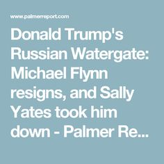 Donald Trump's Russian Watergate: Michael Flynn resigns, and Sally Yates took him down - Palmer Report