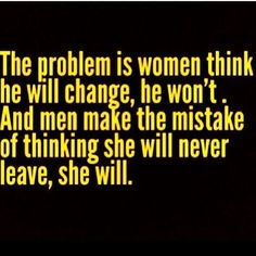 The problem is women think he will change, he won't. And men make the mistake of thinking she will never leave, she will. Relationships.