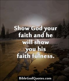 Show God your faith and he will show you his faith fulness.  http://biblegodquotes.com/show-god-your-faith-and-he-will-show-you/