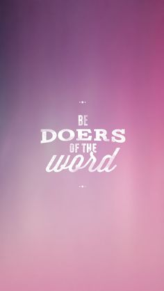 James 1:22 But be doers of the word, and not hearers only, deceiving yourselves.