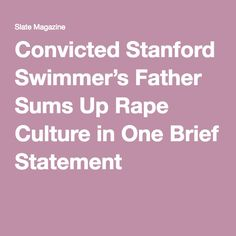Convicted Stanford Swimmer's Father Sums Up Rape Culture in One Brief Statement