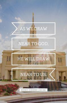As we draw near to God, He will draw near to us.—President Uchtdorf