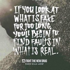 """""""if you look at what is fake for too long, you'll begin to find faults in what is real"""".  Fight The New Drug #ftnd #pornkillslove"""