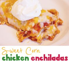 A Quick & Easy Recipe for Sweet Corn Chicken Enchiladas!