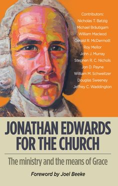 Foreward Joel Beeke ISBN 9781783971169 Pages 312 The Jonathan Edwards for the Church conference met in February 2014 in Durham, England. Not a dry academic, historical conference of little or no relev