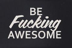 Be fucking awesome