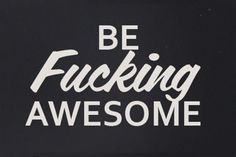 BE FUCKING AWESOME