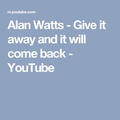 Alan Watts - Give it away and it will come back - YouTube