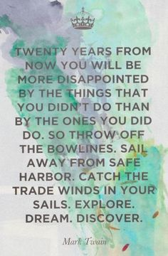 """""""twenty years from now you will be more disappointed by the things that you didn't do than by the ones you did do. so throw off the bowlines. sail away from safe harbor. catch the trade winds in your sails. explore. dream. discover."""" Mark Twain."""