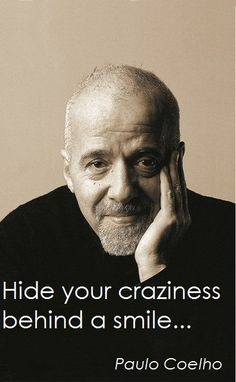 Hide your crazyness behind a smile... - Paulo Coelho - www.comunidadcoelho.com - www.paulocoelhoblog.com