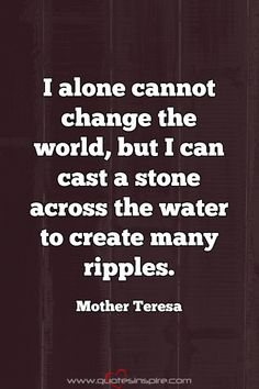 I alone cannot change the world, but I can cast a stone across the water to create many ripples. Mother Teresa