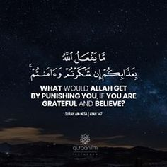 """""""What would Allah get by punishing you, if you are grateful and believe?"""" - [Surah An-Nisa Islam Beliefs, Islam Hadith, Islam Quran, Alhamdulillah, Beautiful Quran Quotes, Islamic Love Quotes, Beautiful Words, Wise Quotes, Inspirational Quotes"""