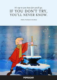 """Pin for Later: These 42 Disney Quotes Are So Perfect They'll Make You Cry """"It's up to you how far you'll go. If you don't try, you'll never know."""" — Merlin, The Sword in the Stone Beautiful Disney Quotes, Disney Quotes To Live By, Best Disney Quotes, Disney Movie Quotes, Disney Quotes About Family, Disney Senior Quotes, Disney Quote Tattoos, Disney Motivational Quotes, Up Movie Quotes"""